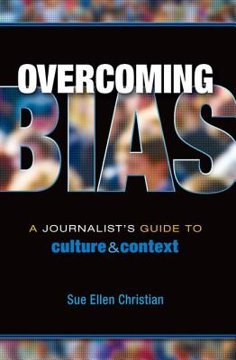 Overcoming Bias: A Journalist's Guide to Culture & Context - Christian, Sue Ellen