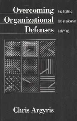 Overcoming Organizational Defenses: Facilitating Organizational Learning - Argyris, Chris