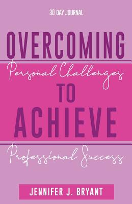 Overcoming Personal Challenges to Achieve Professional Success - Bryant, Jennifer J