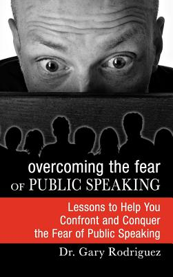 Overcoming the Fear of Public Speaking - Rodriguez, Gary