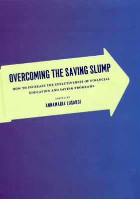 Overcoming the Saving Slump: How to Increase the Effectiveness of Financial Education and Saving Programs - Lusardi, Annamaria (Editor)