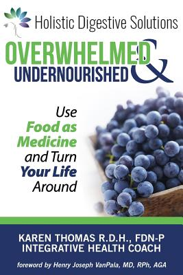 Overwhelmed and Undernourished: Using Food as Medicine to Turn Your Life Around - Thomas, Karen, and High, Paula L (Editor), and Seelye, Rob (Photographer)