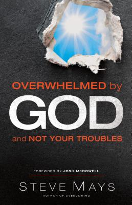 Overwhelmed by God and Not Your Troubles - Mays, Steve, and McDowell, Josh (Foreword by)