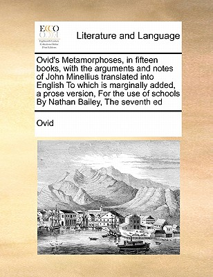 Ovid's Metamorphoses, in Fifteen Books, with the Arguments and Notes of John Minellius Translated Into English to Which Is Marginally Added, a Prose Version, for the Use of Schools by Nathan Bailey, the Seventh Ed - Ovid