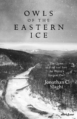 Owls of the Eastern Ice: The Quest to Find and Save the World's Largest Owl - Slaght, Jonathan C.