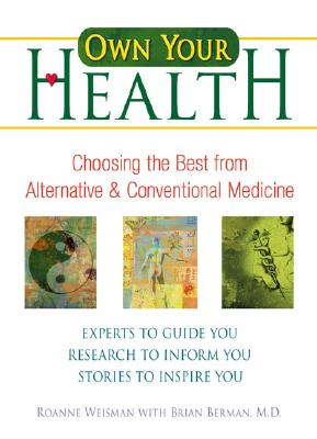 Own Your Health: Choosing the Best from Alternative and Conventional Medicine - Weisman, Roanne, and Berman, Brian, M.D.