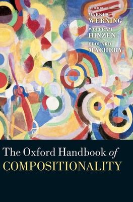 Oxford Handbook of Compositionality - Werning, Markus (Editor), and Hinzen, Wolfram (Editor), and Machery, Edouard (Editor)