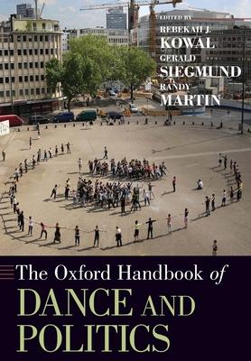 Oxford Handbook of Dance and Politics - Kowal, Rebekah J (Editor), and Siegmund, Gerald (Editor), and Martin, Randy, MD (Editor)