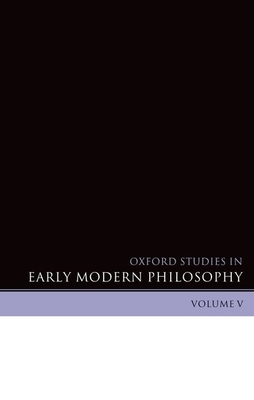 Oxford Studies in Early Modern Philosophy, Volume V - Garber, Daniel (Editor), and Nadler, Steven (Editor), and De Dijn, Herman (Contributions by)