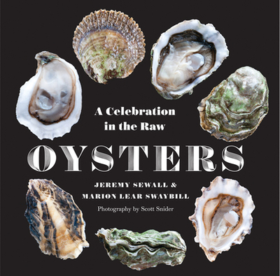 Oysters: A Celebration in the Raw - Sewall, Jeremy, and Swaybill, Marion  Lear, and Snider, Scott (Photographer)