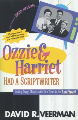 Ozzie and Harriet Had a Scriptwriter: Making Tough Choices with Your Teens in the Real World - Veerman, David R