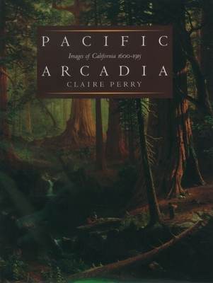 Pacific Arcadia: Images of California, 1600-1915 - Perry, Claire