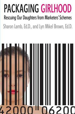 Packaging Girlhood: Rescuing Our Daughters from Marketers' Schemes - Lamb, Sharon, Ed.D., and Brown, Lyn Mikel