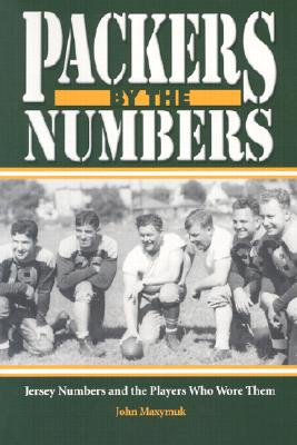 Packers by the Numbers: Jersey Numbers and the Players Who Wore Them - Maxymuk, John
