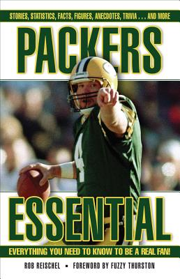 Packers Essential: Everything You Need to Know to Be a Real Fan! - Reischel, Rob, and Thurston, Fuzzy (Foreword by)