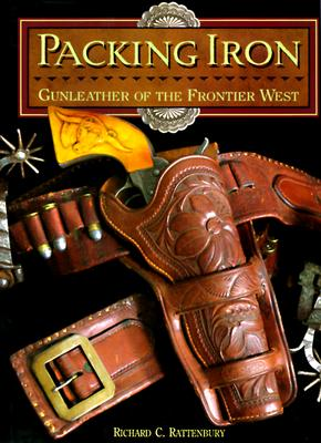 Packing Iron: Gunleather of the Frontier West - Rattenbury, Richard C, and Begley, Janet (Editor), and Flayderman, Norm (Designer)