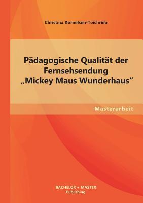 """Padagogische Qualitat Der Fernsehsendung Mickey Maus Wunderhaus"""" - Kornelsen-Teichrieb, Christina"""