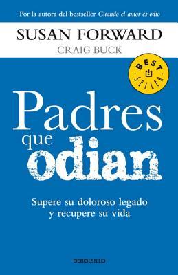 Padres Que Odian: Supere su Doloroso Legado y Recupere su Vida - Forward, Susan, Ph.D., and Buck, Craig
