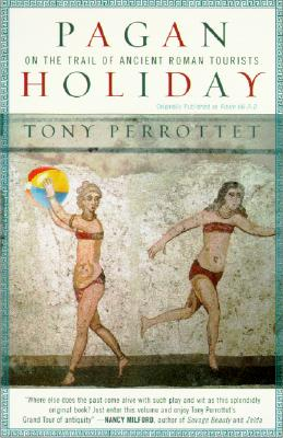 Pagan Holiday: On the Trail of Ancient Roman Tourists - Perrottet, Tony