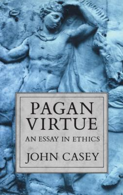 Pagan Virtue: An Essay in Ethics - Casey, John