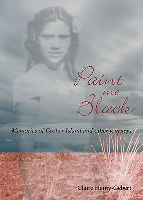 Paint Me Black: Memories of Croker Island & Other Journeys - Henty-Gebert, Claire, and Forest, Peter (Foreword by)