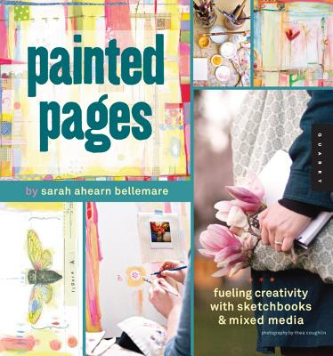 Painted Pages: Fueling Creativity with Sketchbooks and Mixed Media - Bellemare, Sarah Ahearn