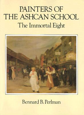 Painters of the Ashcan School: The Immortal Eight - Perlman, Bernard, and Perlman, Bennard B