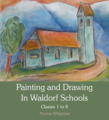 Painting and Drawing in Waldorf Schools: Classes 1 to 8 - Wildgruber, Thomas, and Barton, Matthew (Translated by)
