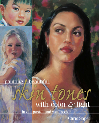 Painting Beautiful Skin Tones with Color & Light: Oil, Pastel and Watercolor - Saper, Chris