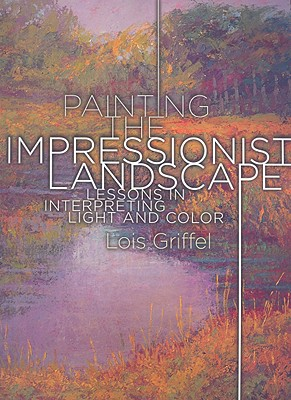 Painting the Impressionist Landscape: Lessons in Interpreting Light and Color - Griffel, Lois