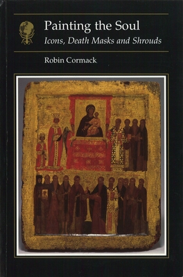 Painting the Soul: Icons, Death Masks and Shrouds - Cormack, Robin, Mr.