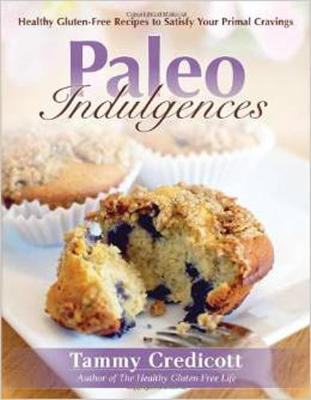 Paleo Indulgences: Healthy Gluten-Free Recipes to Satisfy Your Primal Cravings - Credicott, Tammy, and Wolf, Robb (Foreword by)