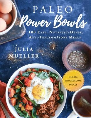 Paleo Power Bowls: 100 Easy, Nutrient-Dense, Anti-Inflammatory Meals - Mueller, Julia