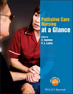 Palliative Care Nursing at a Glance - Ingleton, C. (Editor), and Larkin, P. J. (Editor)