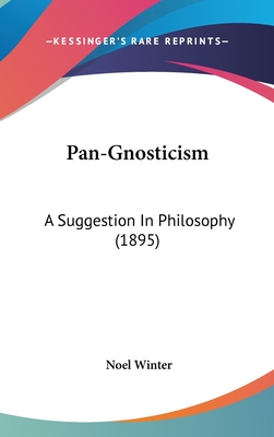 Pan-Gnosticism: A Suggestion in Philosophy (1895) - Winter, Noel