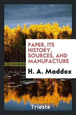Paper, Its History, Sources, and Manufacture - Maddox, H A