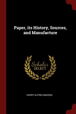 Paper, Its History, Sources, and Manufacture - Maddox, Harry Alfred
