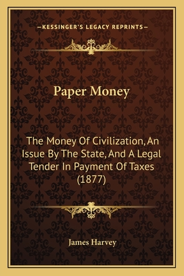 Paper Money: The Money of Civilization, an Issue by the State, and a Legal Tender in Payment of Taxes (1877) - Harvey, James