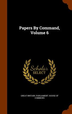 Papers by Command, Volume 6 - Great Britain Parliament House of Comm (Creator)