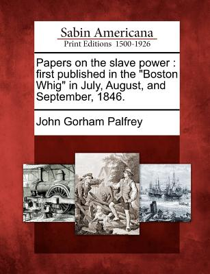 "Papers on the Slave Power: First Published in the ""Boston Whig"" in July, August, and September, 1846. - Palfrey, John Gorham"
