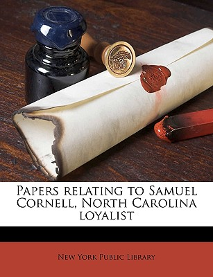 Papers Relating to Samuel Cornell, North Carolina Loyalist (Papers Relating to Samuel Cornell, North Carolina Loyalist (1913) 1913) - New York Public Library