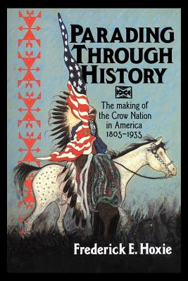 Parading Through History: The Making of the Crow Nation in America 1805 1935 - Hoxie, Frederick E, and Hoxie, Frederick (Editor), and Salisbury, Neal (Editor)