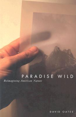 Paradise Wild: Reimagining American Nature - Oates, David