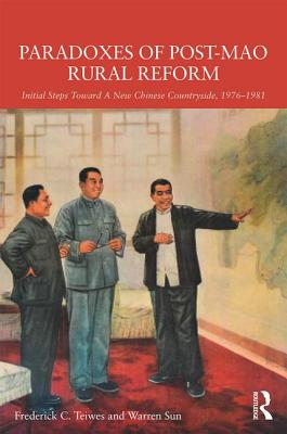 Paradoxes of Post-Mao Rural Reform: Initial Steps Toward a New Chinese Countryside, 1976-1981 - Teiwes, Frederick C, and Sun, Warren