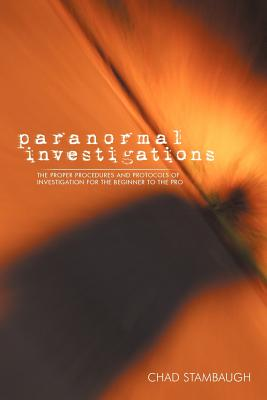 Paranormal Investigations: The Proper Procedures and Protocols of Investigation for the Beginner to the Pro - Stambaugh, Chad