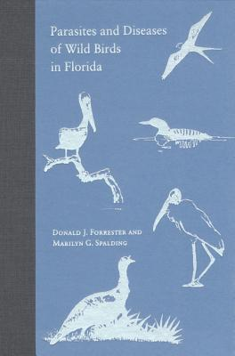 Parasites and Diseases of Wild Birds in Florida - Forrester, Donald J, and Spalding, Marilyn G