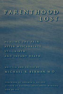Parenthood Lost: Healing the Pain After Miscarriage, Stillbirth, and Infant Death - Berman, Michael R (Editor), and Nuland, Sherwin B (Foreword by)
