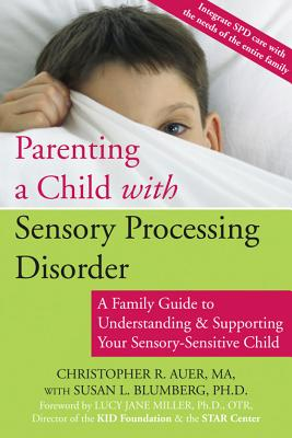 Parenting a Child with Sensory Processing Disorder: A Family Guide to Understanding and Supporting Your Sensory-Sensitive Child - Auer, Christopher R, and Blumberg, Susan, PhD, and Miller, Lucy Jane, PhD