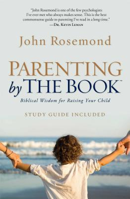 Parenting by the Book: Biblical Wisdom for Raising Your Child - Rosemond, John, Dr.