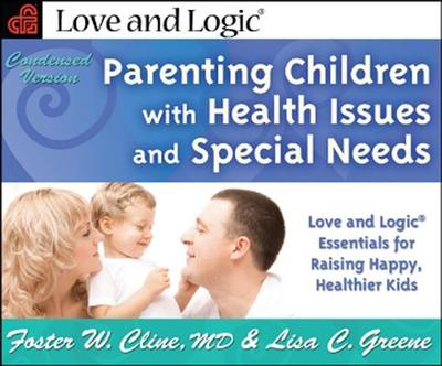 Parenting Children with Health Issues and Special Needs, Condensed Version: Love and Logic Essentials for Raising Happy, Healthier Kids - Cline, Foster W, M.D., and Greene, Lisa C